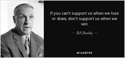 bill shankly quote if you can t support us when we lose