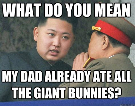 Mean Dad Meme - what do you mean my dad already ate all the giant bunnies hungry kim jong un quickmeme