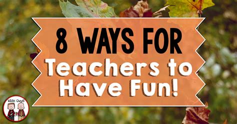 8 Ways For Teachers To Have Fun!  Wise Guys