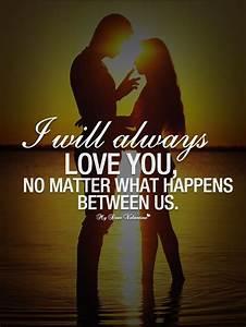 I will always love you, no matter what happens between us ...