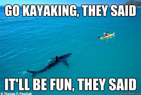 Kayaking Memes - go kayaking they said it ll be fun they said misc quickmeme