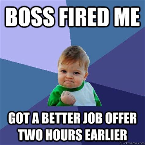 Fired Meme - boss fired me got a better job offer two hours earlier success kid quickmeme