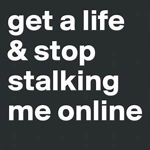 get a life & stop stalking me online - Post by ...