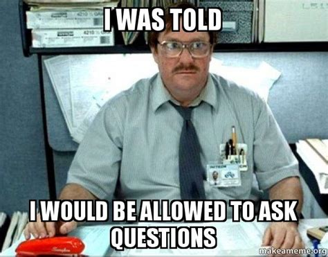 Office Space Milton Meme by I Was Told I Would Be Allowed To Ask Questions Milton
