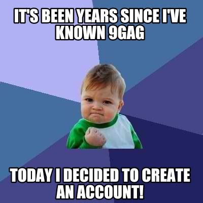 9gag Memes Generator - meme creator it s been years since i ve known 9gag today i decided to create an account meme