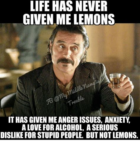 People Are Stupid Meme - life has never given me lemons it has given meangerissues anxiety a love for alcohol a serious
