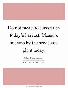 Do not measure success by today's harvest. Measure success ...