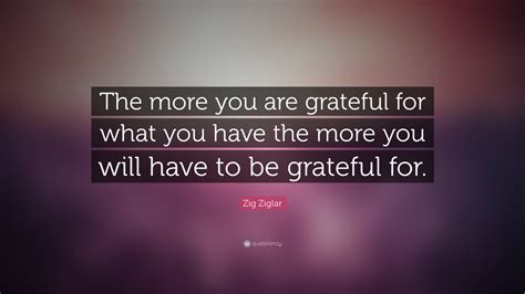 """the More You Are Grateful For What You"