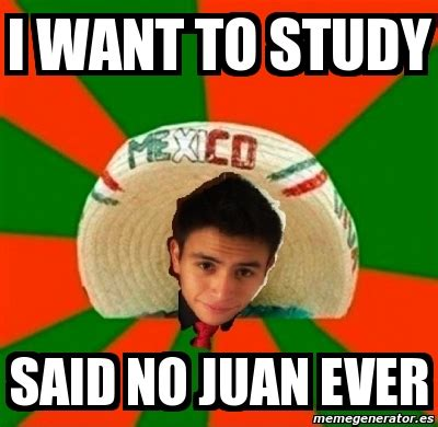 I Said No Meme - meme personalizado i want to study said no juan ever 2145684