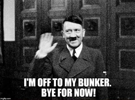 Funny Bye Memes - hitler says goodbye for now imgflip
