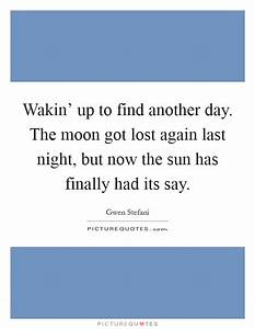 Wakin' up to find another day. The moon got lost again ...