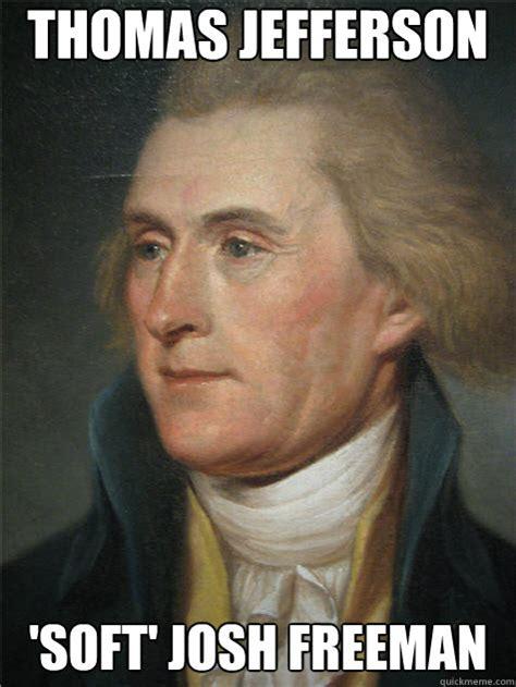 Thomas Jefferson Memes - thomas jefferson soft josh freeman historic anagrams quickmeme