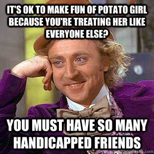 Potato Girl Meme - it s ok to make fun of potato girl because you re treating her like everyone else you must have