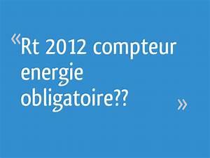 Rt 2012 Obligatoire : rt 2012 compteur energie obligatoire 78 messages page 4 ~ Mglfilm.com Idées de Décoration