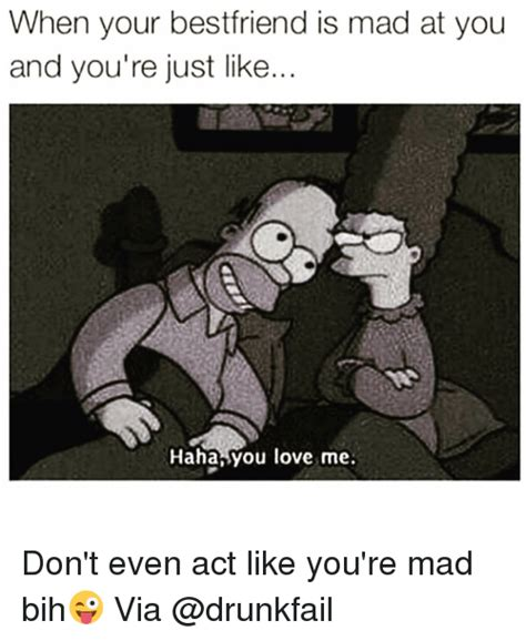 Mad At You Meme - when your best friend is mad at you and you re just like haha you love me don t even act like