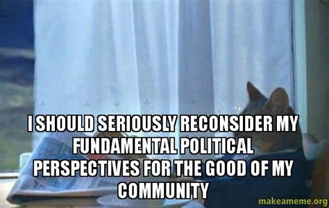 Sophisticated Cat Meme Generator - i should seriously reconsider my fundamental political perspectives for the good of my community