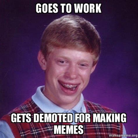 Making Memes - goes to work gets demoted for making memes bad luck brian make a meme