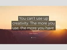 """Maya Angelou Quote """"You can't use up creativity The more"""