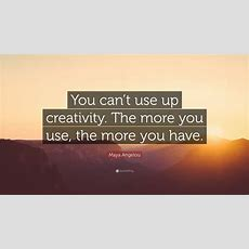 "Maya Angelou Quote ""you Can't Use Up Creativity The More"
