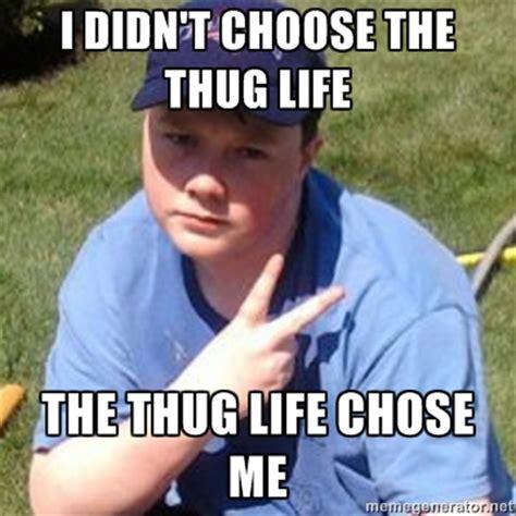 Thug Meme - image 367992 i didn t choose the thug life the thug life chose me know your meme