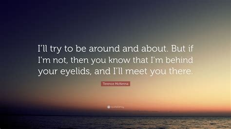 """Terence McKenna Quote: """"I'll try to be around and about ..."""