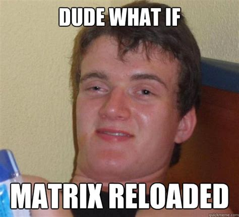 Matrix Memes - dude what if matrix reloaded 10 guy ordering pizza quickmeme