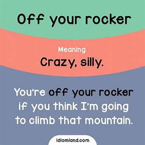 Idiom of the day: Off your rocker. Meaning: Crazy, silly ...
