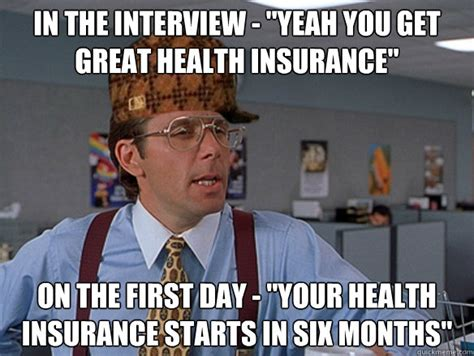 Health Insurance Meme - in the interview quot yeah you get great health insurance quot on the first day quot your health