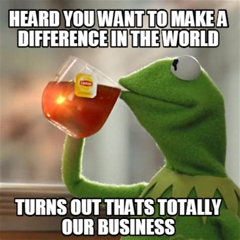 Make A Meme - meme creator heard you want to make a difference in the world turns out thats totally our bus