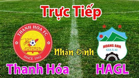 Sau khi tường thuật trực tiếp kết thúc, các vide. Trực tiếp bóng đá hôm nay | Thanh Hóa vs HAGL | Nhận định ...