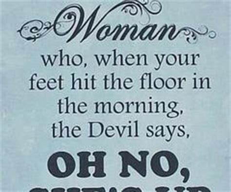 hit the floor quotes woman who when your feet hit the floor in the morning the devil says oh no life quote