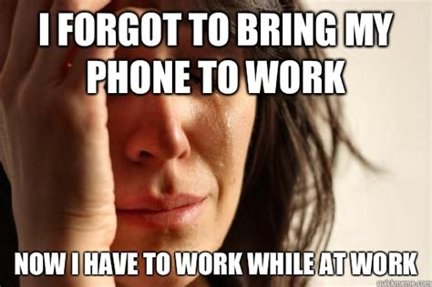 Funny Cell Phone Memes - first world problems i forgot to bring my phone to work now i have to work while you make me
