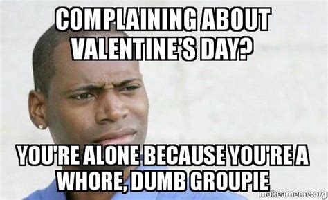 Youre A Whore Meme - complaining about valentine s day you re alone because you re a whore dumb groupie confused