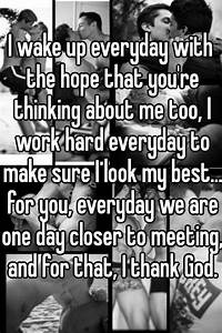 I wake up everyday with the hope that you're thinking ...