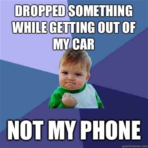 Drop Phone Meme - dropped something while getting out of my car not my phone success kid quickmeme
