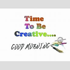Time To Be Creative  Good Morning Pictures Wishgoodmorningcom