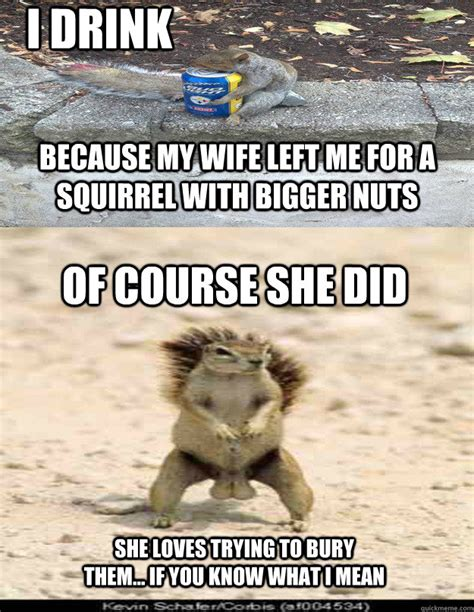 Funny Wife Memes - i drink because my wife left me for a squirrel with bigger nuts of course she did she loves