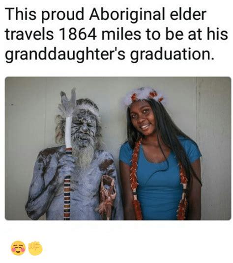 Aboriginal Meme - this proud aboriginal elder travels 1864 miles to be at his granddaughter s graduation meme