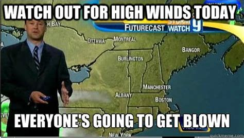 Watch Out For High Winds Today Everyone S Going To Get Blown Misc Quickmeme