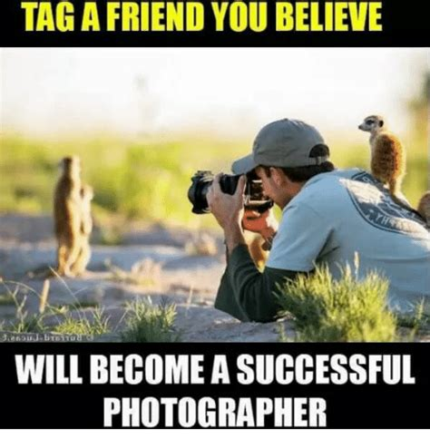 Meme Photographer - taga friend you believe will become asuccessful photographer meme on sizzle