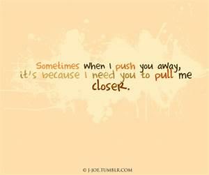 Sometimes I push you away because I need you to ...