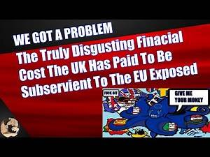 The Truly Disgusting Finacial Cost The UK Has Paid To Be Subservient To The EU Exposed