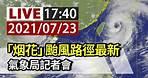 【完整公開】LIVE 「烟花」颱風路徑最新 氣象局記者會